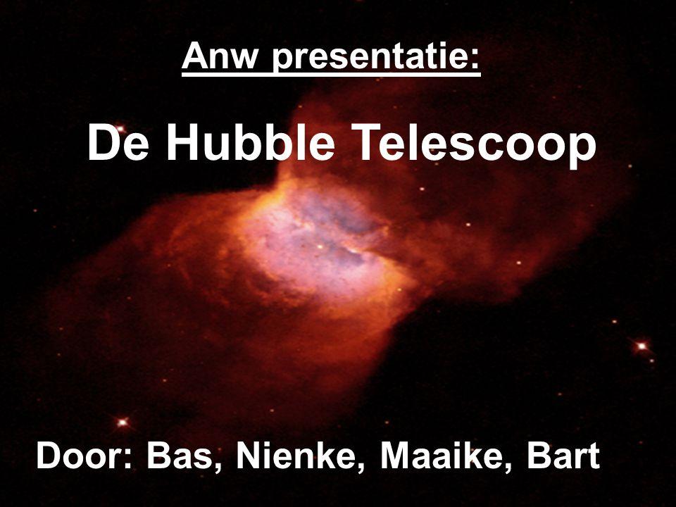 Anw presentatie: De Hubble Telescoop Door: Bas, Nienke, Maaike, Bart