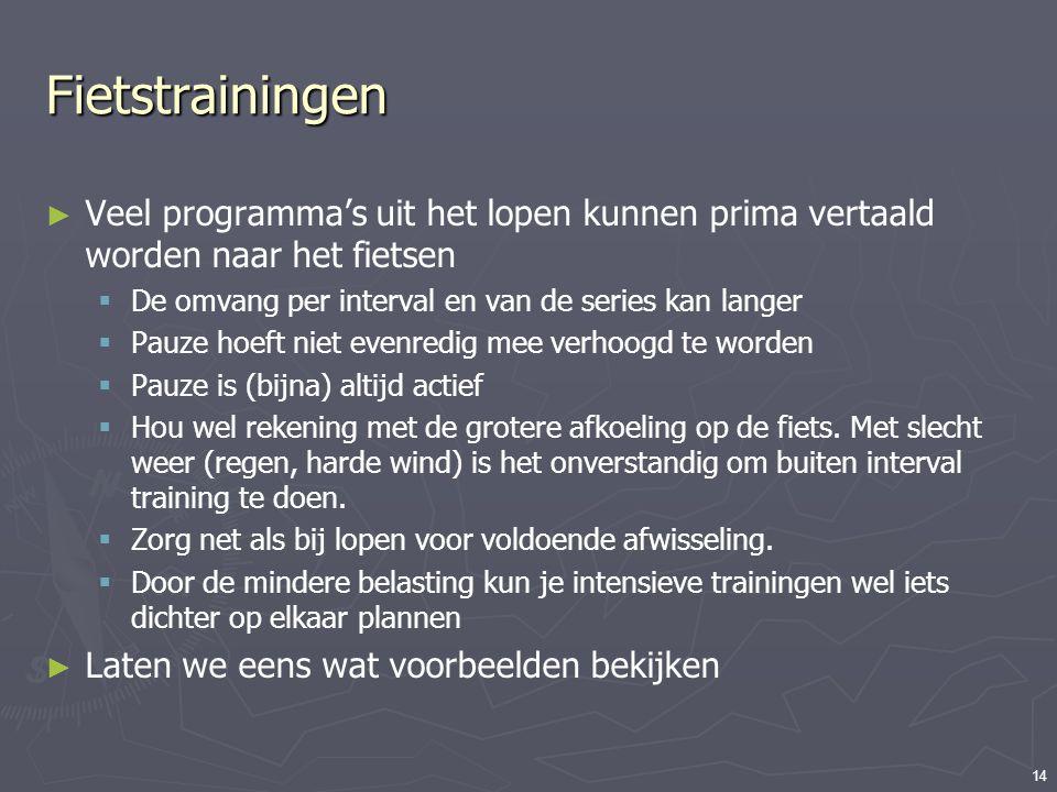 Fietstrainingen Veel programma's uit het lopen kunnen prima vertaald worden naar het fietsen. De omvang per interval en van de series kan langer.