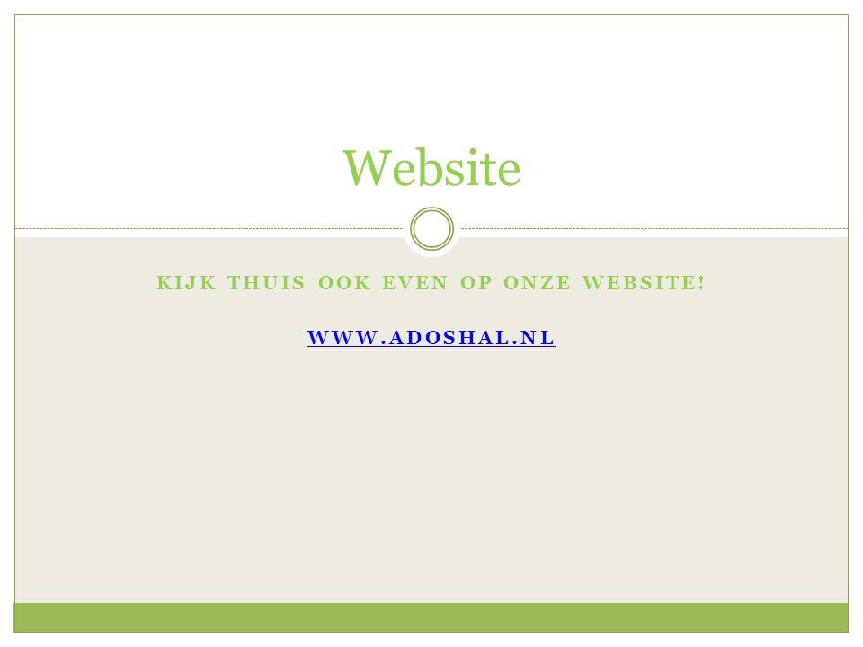 Kijk thuis ook even op onze website! www.adoshal.nl