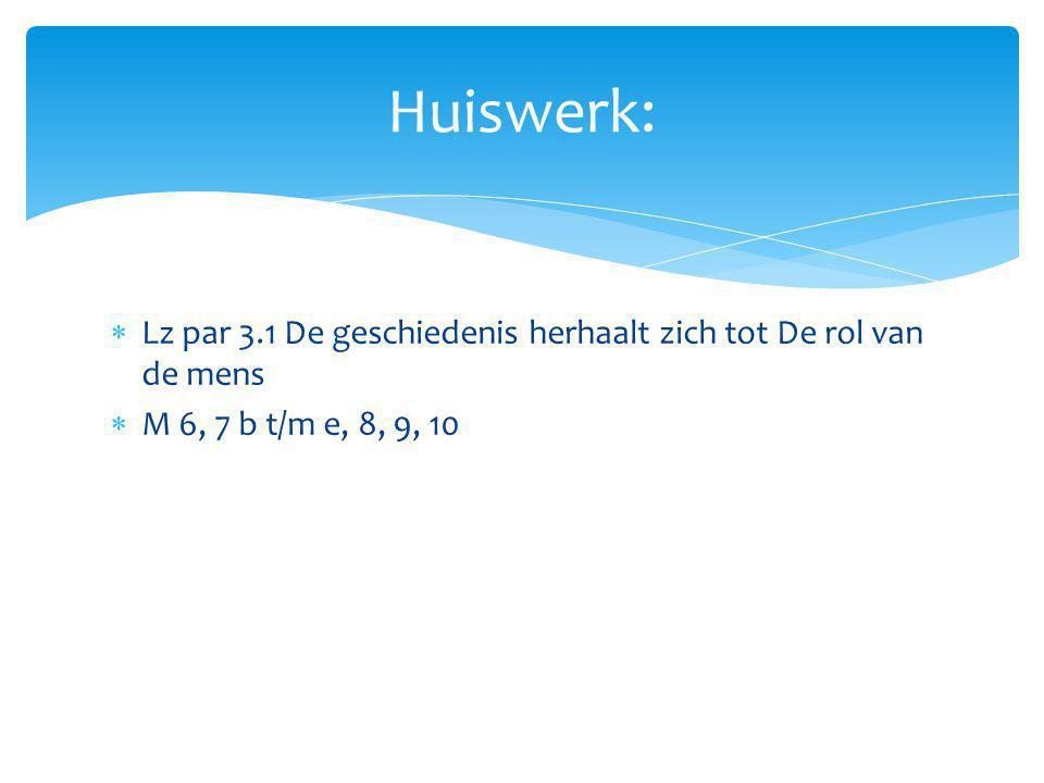 Huiswerk: Lz par 3.1 De geschiedenis herhaalt zich tot De rol van de mens M 6, 7 b t/m e, 8, 9, 10