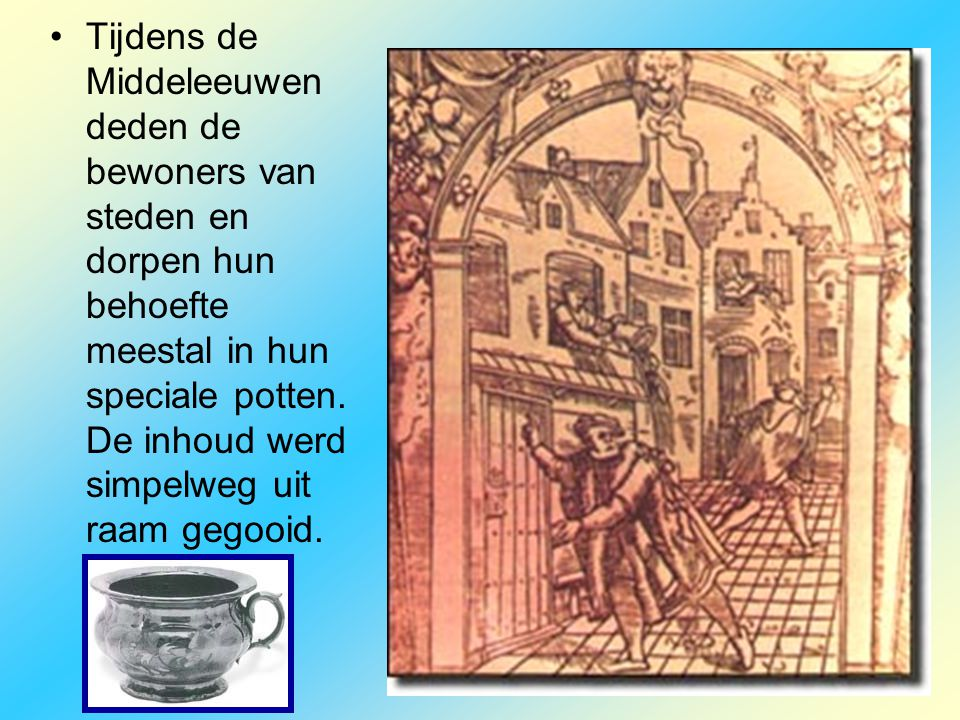 Tijdens de Middeleeuwen deden de bewoners van steden en dorpen hun behoefte meestal in hun speciale potten.