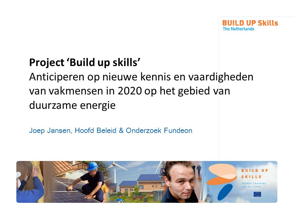 Project 'Build up skills' Anticiperen op nieuwe kennis en vaardigheden van vakmensen in 2020 op het gebied van duurzame energie Joep Jansen, Hoofd Beleid & Onderzoek Fundeon