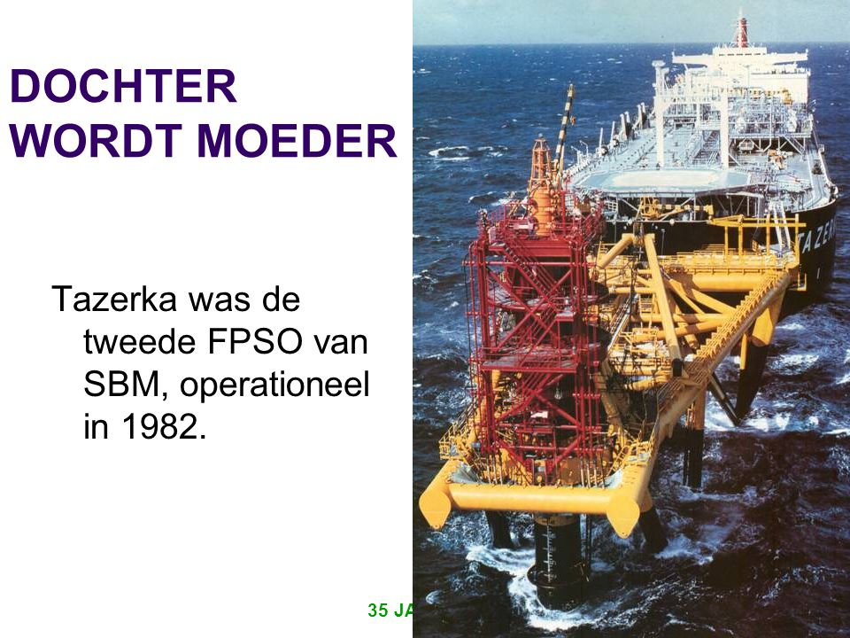 DOCHTER WORDT MOEDER Tazerka was de tweede FPSO van SBM, operationeel in 1982.