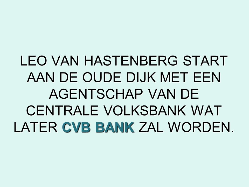 LEO VAN HASTENBERG START AAN DE OUDE DIJK MET EEN AGENTSCHAP VAN DE CENTRALE VOLKSBANK WAT LATER CVB BANK ZAL WORDEN.