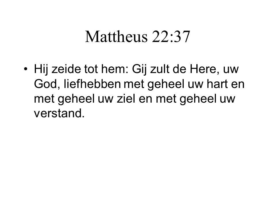 Mattheus 22:37 Hij zeide tot hem: Gij zult de Here, uw God, liefhebben met geheel uw hart en met geheel uw ziel en met geheel uw verstand.