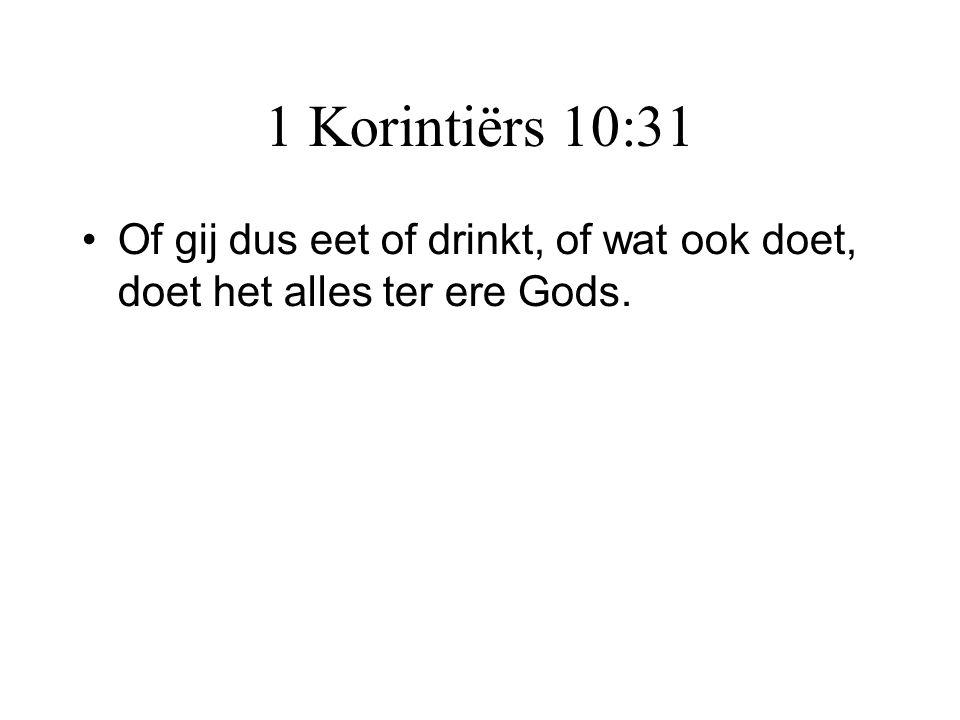 1 Korintiërs 10:31 Of gij dus eet of drinkt, of wat ook doet, doet het alles ter ere Gods.