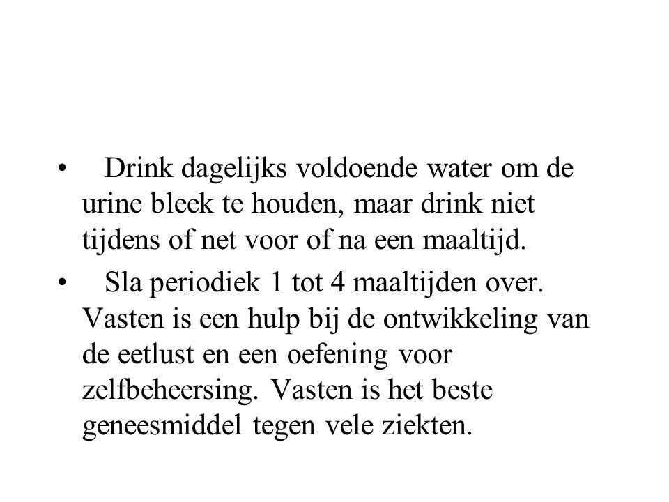 Drink dagelijks voldoende water om de urine bleek te houden, maar drink niet tijdens of net voor of na een maaltijd.