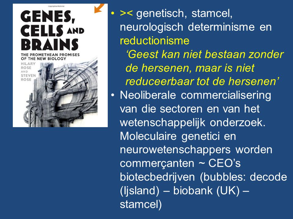 >< genetisch, stamcel, neurologisch determinisme en reductionisme