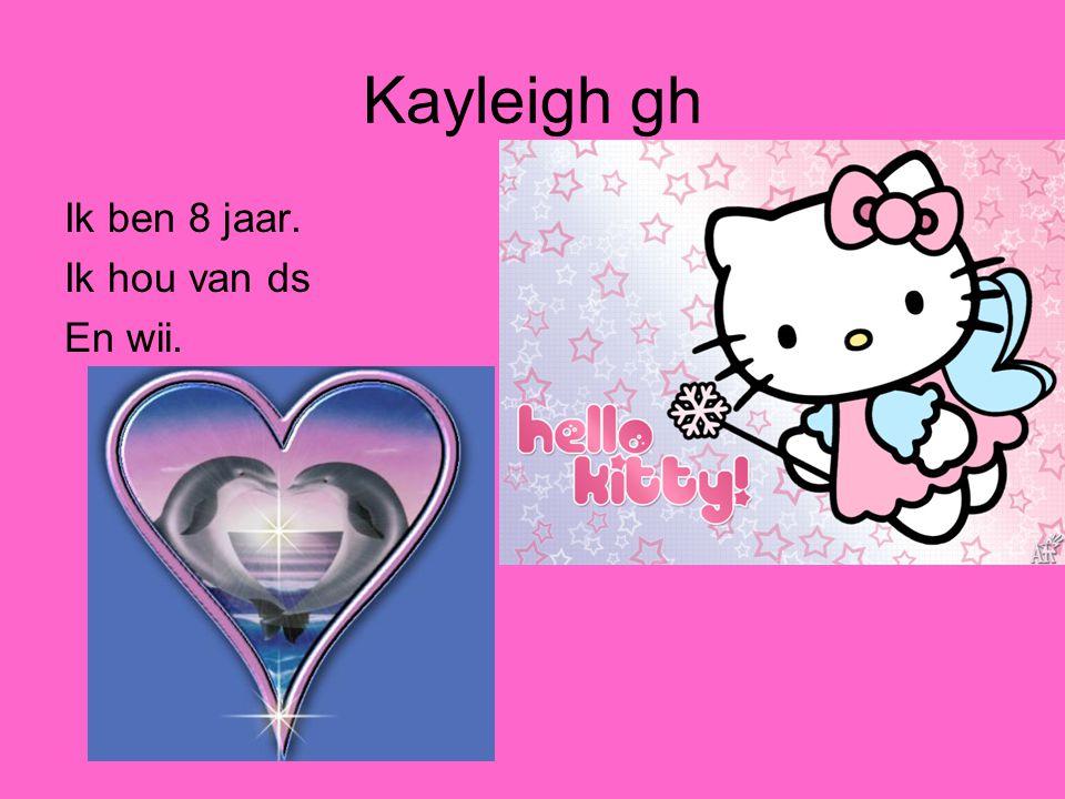 Kayleigh gh Ik ben 8 jaar. Ik hou van ds En wii.