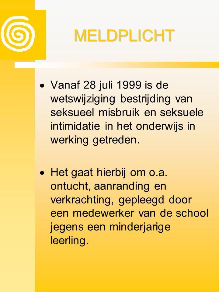 MELDPLICHT Vanaf 28 juli 1999 is de wetswijziging bestrijding van seksueel misbruik en seksuele intimidatie in het onderwijs in werking getreden.