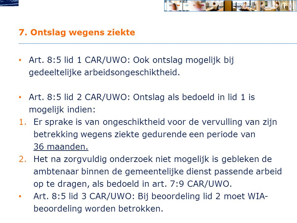 7. Ontslag wegens ziekte Art. 8:5 lid 1 CAR/UWO: Ook ontslag mogelijk bij gedeeltelijke arbeidsongeschiktheid.