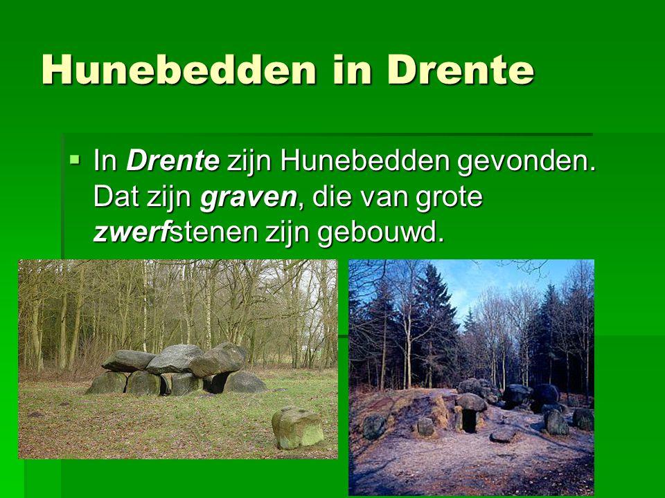 Hunebedden in Drente In Drente zijn Hunebedden gevonden. Dat zijn graven, die van grote zwerfstenen zijn gebouwd.