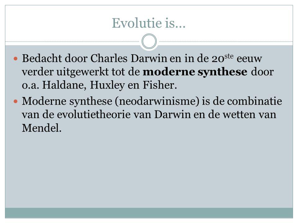Evolutie is… Bedacht door Charles Darwin en in de 20ste eeuw verder uitgewerkt tot de moderne synthese door o.a. Haldane, Huxley en Fisher.
