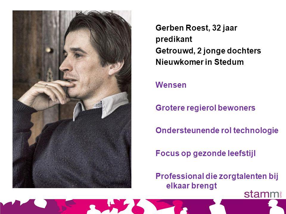 Gerben Roest, 32 jaar predikant Getrouwd, 2 jonge dochters Nieuwkomer in Stedum Wensen Grotere regierol bewoners Ondersteunende rol technologie Focus op gezonde leefstijl Professional die zorgtalenten bij elkaar brengt
