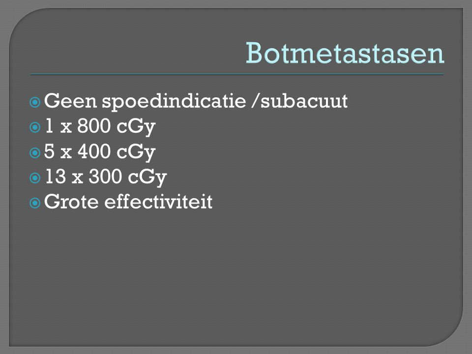 Botmetastasen Geen spoedindicatie /subacuut 1 x 800 cGy 5 x 400 cGy