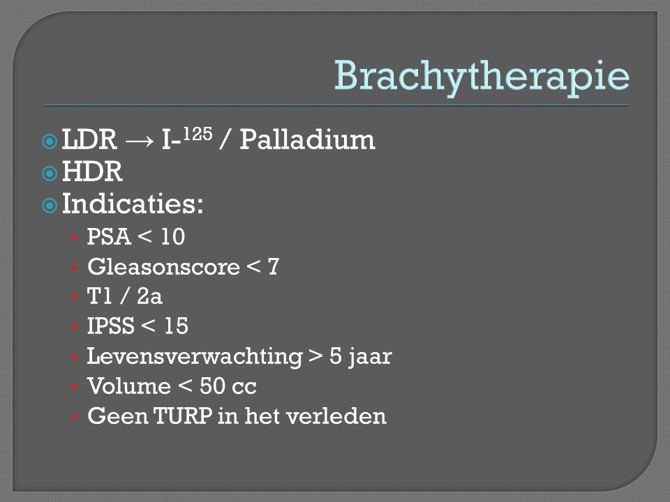 Brachytherapie LDR → I-125 / Palladium HDR Indicaties: PSA < 10