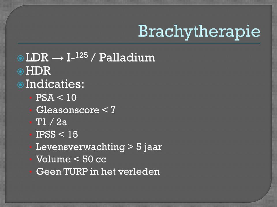 Brachytherapie LDR → I-125 / Palladium HDR Indicaties: PSA < 10