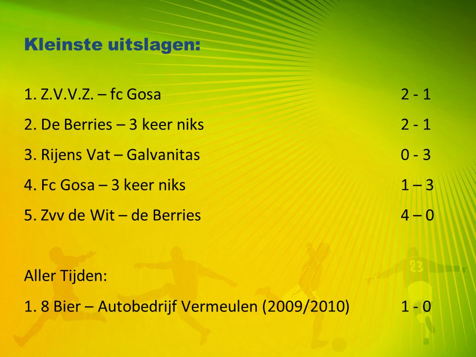 Kleinste uitslagen: 1. Z.V.V.Z. – fc Gosa 2 - 1. 2. De Berries – 3 keer niks 2 - 1. 3. Rijens Vat – Galvanitas 0 - 3.
