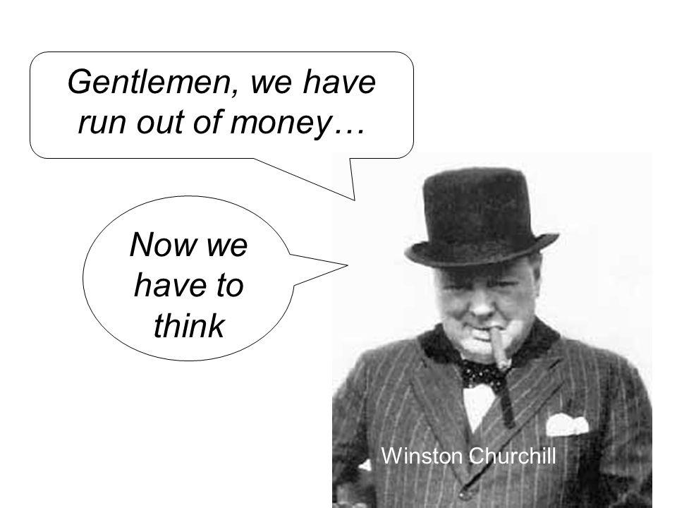 Gentlemen, we have run out of money…