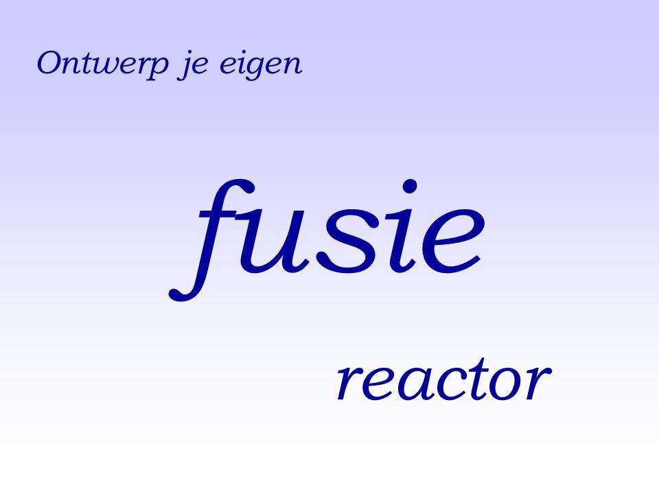 fusie reactor ENG: ....you would design your own fusion reactor.'