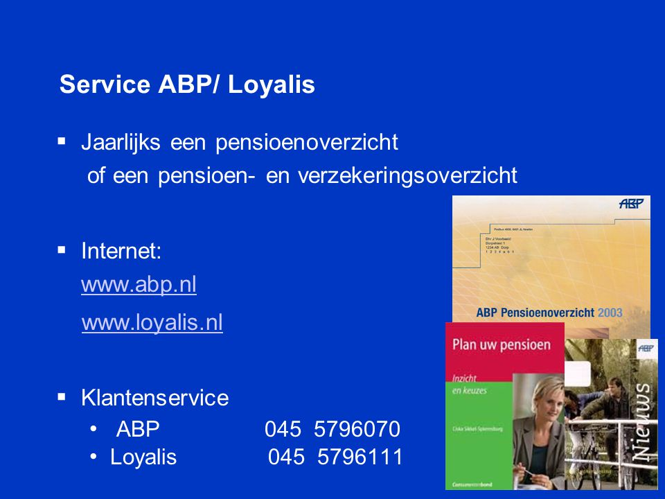 Service ABP/ Loyalis Jaarlijks een pensioenoverzicht of een pensioen- en verzekeringsoverzicht. Internet: www.abp.nl.