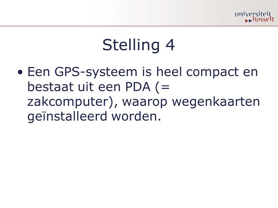 Stelling 4 Een GPS-systeem is heel compact en bestaat uit een PDA (= zakcomputer), waarop wegenkaarten geïnstalleerd worden.