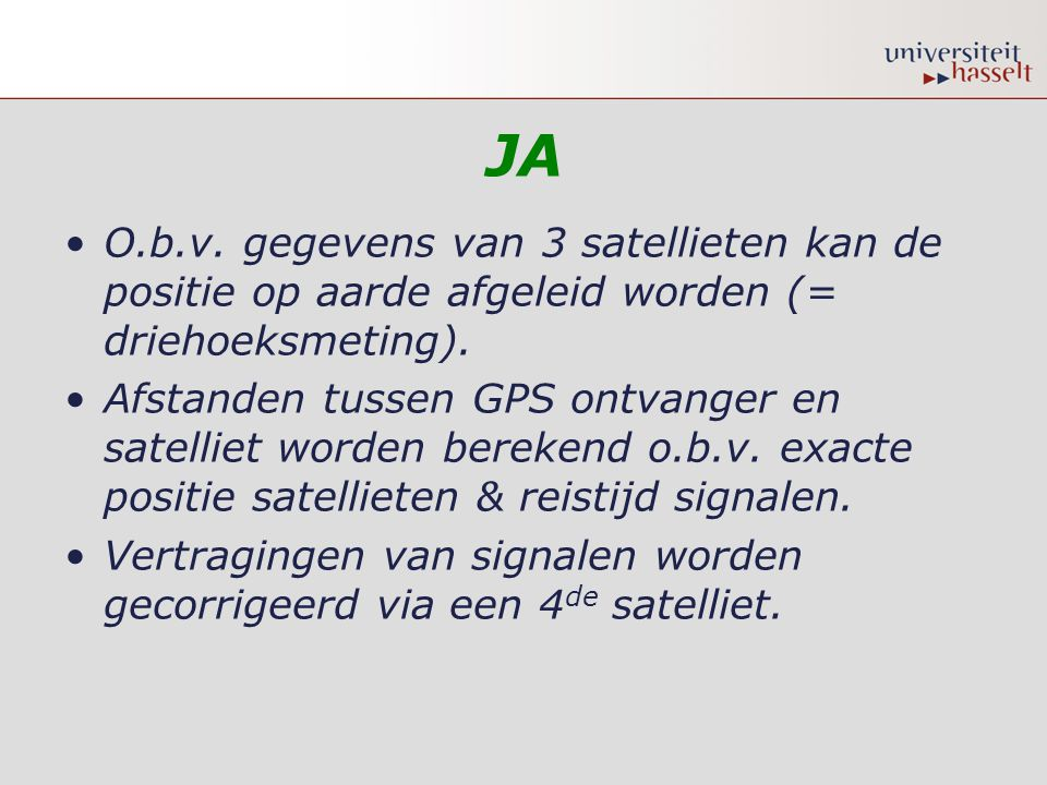 JA O.b.v. gegevens van 3 satellieten kan de positie op aarde afgeleid worden (= driehoeksmeting).