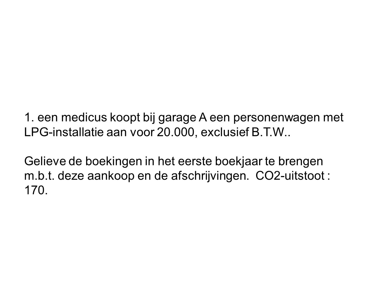 1. een medicus koopt bij garage A een personenwagen met LPG-installatie aan voor 20.000, exclusief B.T.W..