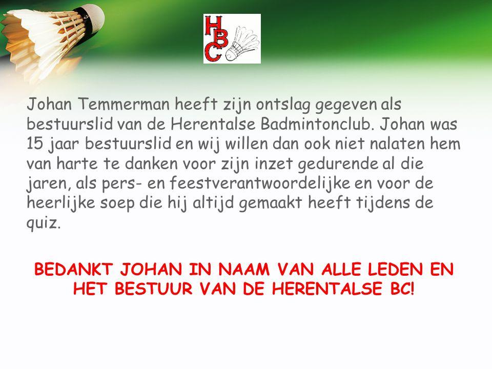 Johan Temmerman heeft zijn ontslag gegeven als bestuurslid van de Herentalse Badmintonclub. Johan was 15 jaar bestuurslid en wij willen dan ook niet nalaten hem van harte te danken voor zijn inzet gedurende al die jaren, als pers- en feestverantwoordelijke en voor de heerlijke soep die hij altijd gemaakt heeft tijdens de quiz.
