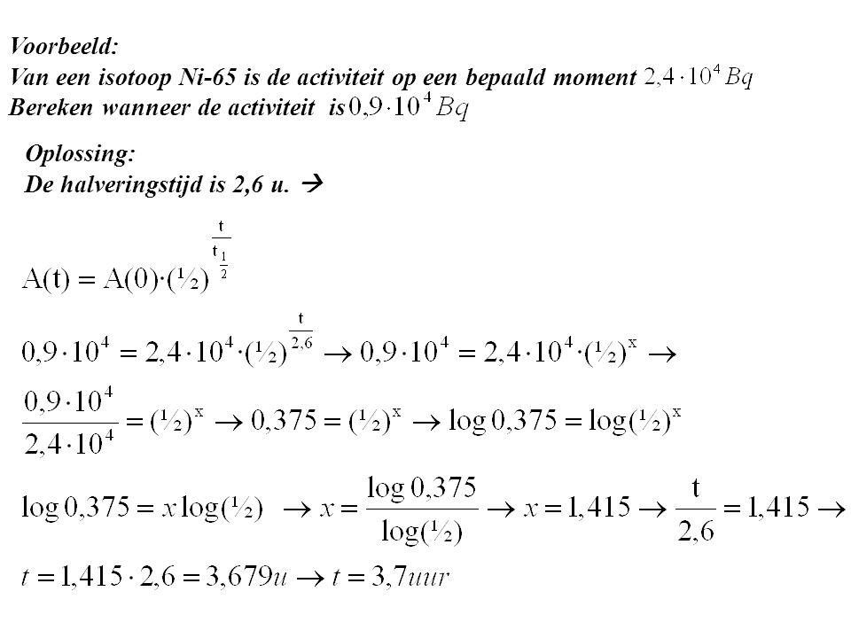 Voorbeeld: Van een isotoop Ni-65 is de activiteit op een bepaald moment. Bereken wanneer de activiteit is.