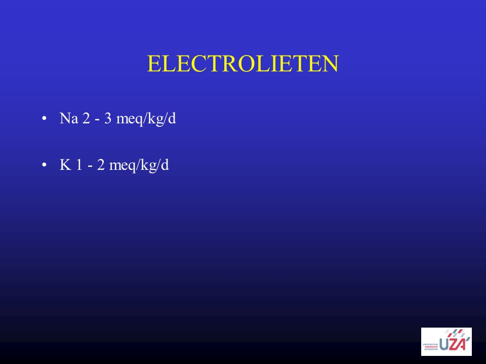ELECTROLIETEN Na 2 - 3 meq/kg/d K 1 - 2 meq/kg/d