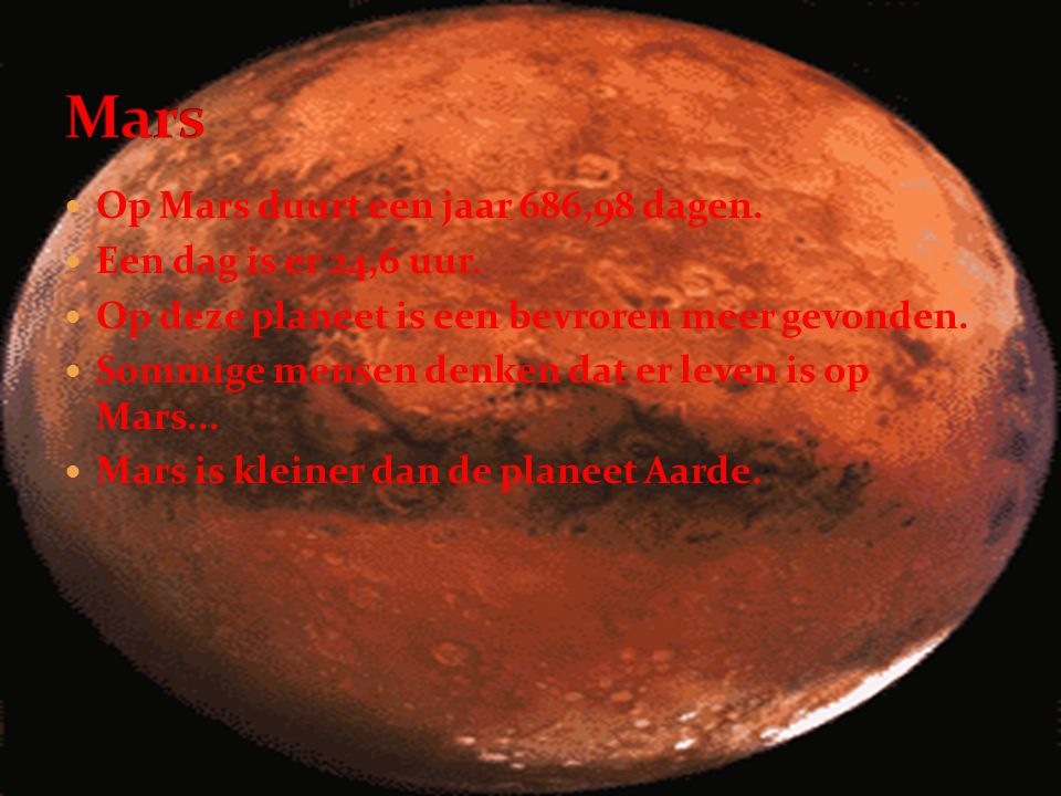 Mars Op Mars duurt een jaar 686,98 dagen. Een dag is er 24,6 uur.