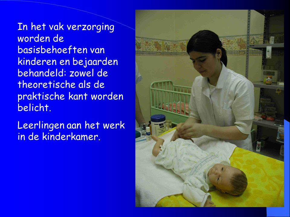 In het vak verzorging worden de basisbehoeften van kinderen en bejaarden behandeld: zowel de theoretische als de praktische kant worden belicht.