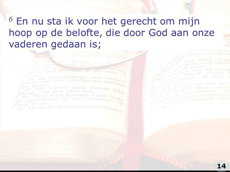 6 En nu sta ik voor het gerecht om mijn hoop op de belofte, die door God aan onze vaderen gedaan is;