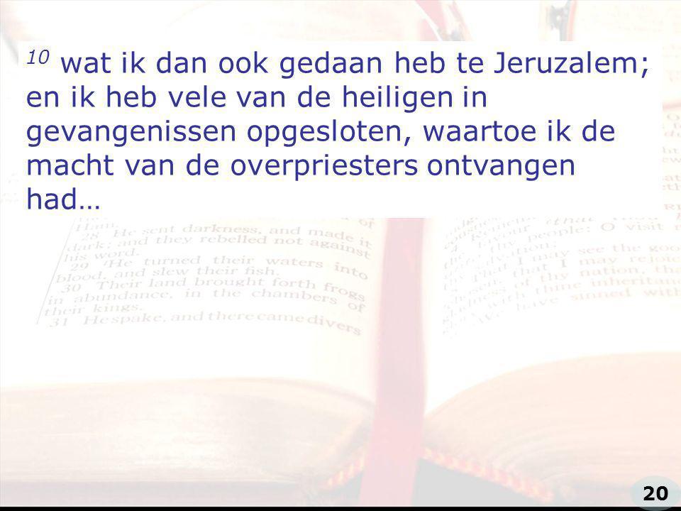 10 wat ik dan ook gedaan heb te Jeruzalem; en ik heb vele van de heiligen in gevangenissen opgesloten, waartoe ik de macht van de overpriesters ontvangen had…