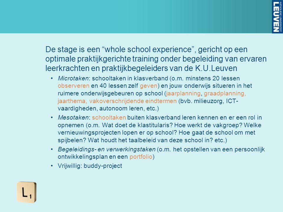 De stage is een whole school experience , gericht op een optimale praktijkgerichte training onder begeleiding van ervaren leerkrachten en praktijkbegeleiders van de K.U.Leuven