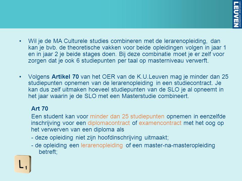 Wil je de MA Culturele studies combineren met de lerarenopleiding, dan kan je bvb. de theoretische vakken voor beide opleidingen volgen in jaar 1 en in jaar 2 je beide stages doen. Bij deze combinatie moet je er zelf voor zorgen dat je ook 6 studiepunten per taal op masterniveau verwerft.