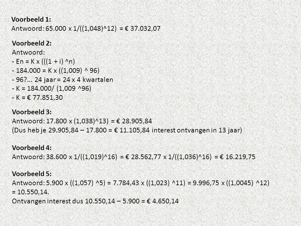 Voorbeeld 1: Antwoord: 65.000 x 1/((1,048)^12) = € 37.032,07. Voorbeeld 2: Antwoord: - En = K x (((1 + i) ^n)