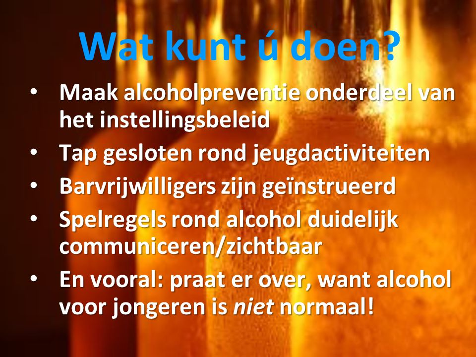 Wat kunt ú doen Maak alcoholpreventie onderdeel van het instellingsbeleid. Tap gesloten rond jeugdactiviteiten.