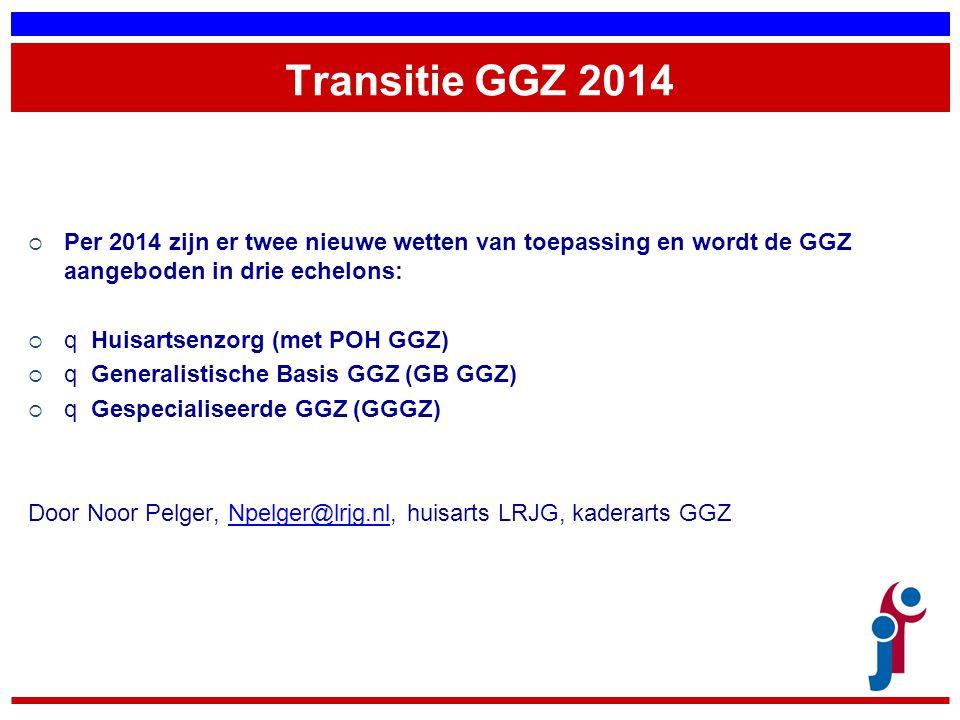 Transitie GGZ 2014 Per 2014 zijn er twee nieuwe wetten van toepassing en wordt de GGZ aangeboden in drie echelons: