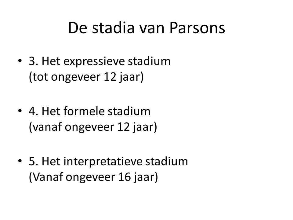 De stadia van Parsons 3. Het expressieve stadium (tot ongeveer 12 jaar) 4. Het formele stadium (vanaf ongeveer 12 jaar)