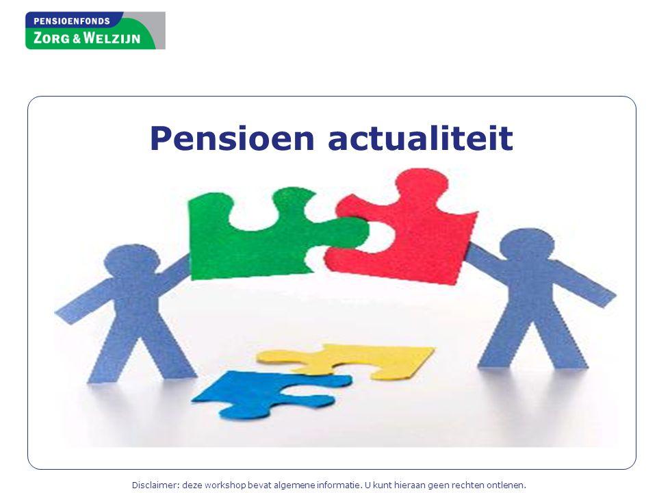 Pensioen actualiteit Disclaimer: deze workshop bevat algemene informatie.