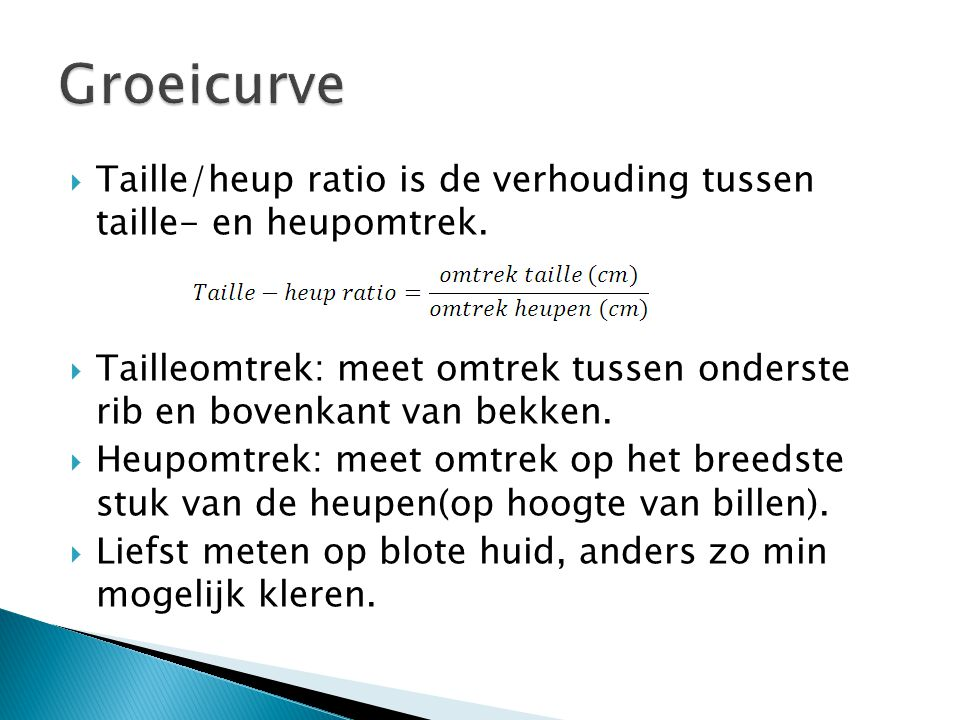 Groeicurve Taille/heup ratio is de verhouding tussen taille- en heupomtrek. Tailleomtrek: meet omtrek tussen onderste rib en bovenkant van bekken.