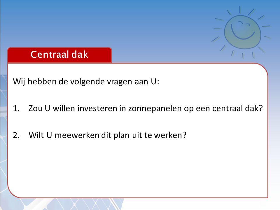 Centraal dak Wij hebben de volgende vragen aan U: Zou U willen investeren in zonnepanelen op een centraal dak