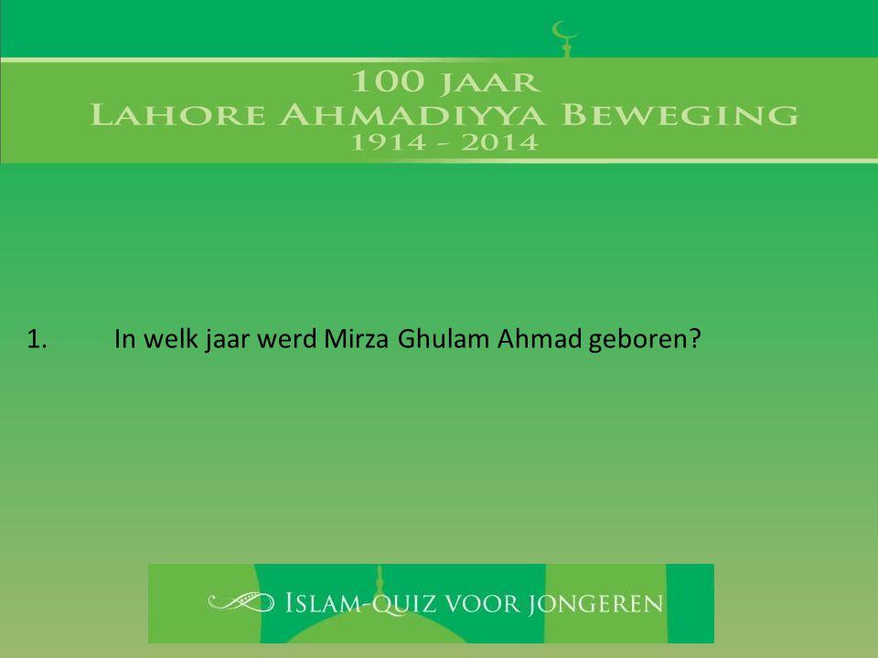 1. In welk jaar werd Mirza Ghulam Ahmad geboren