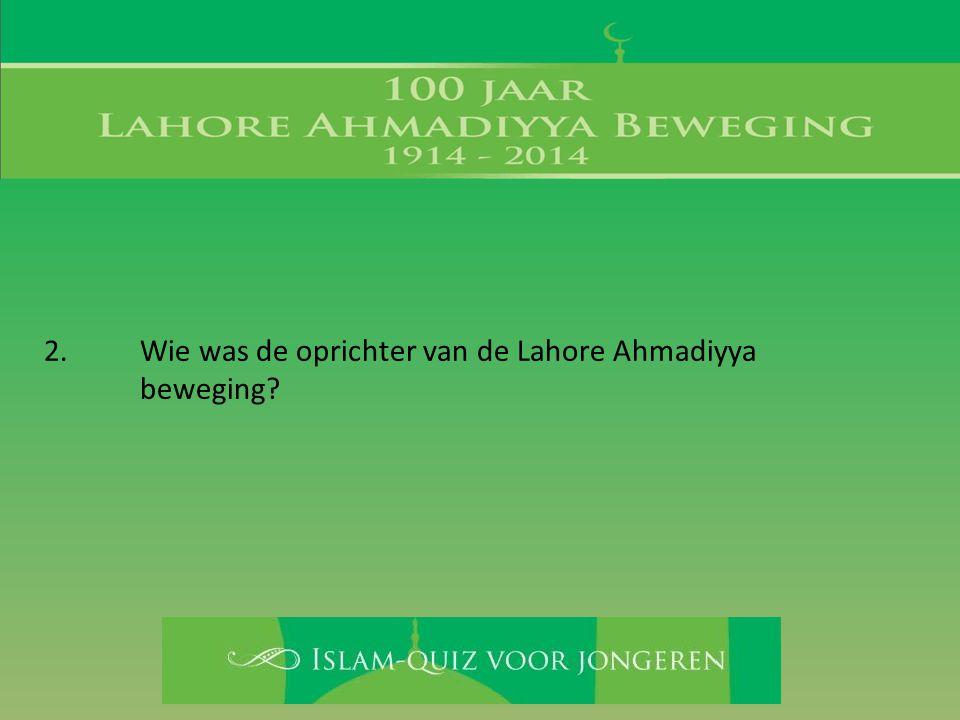 2. Wie was de oprichter van de Lahore Ahmadiyya beweging