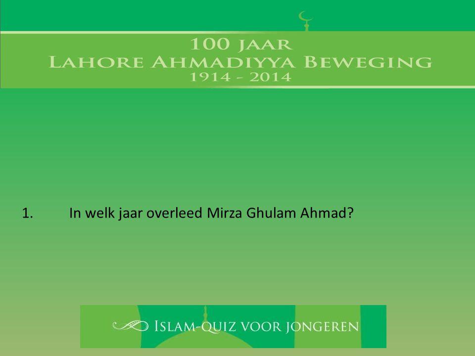 1. In welk jaar overleed Mirza Ghulam Ahmad