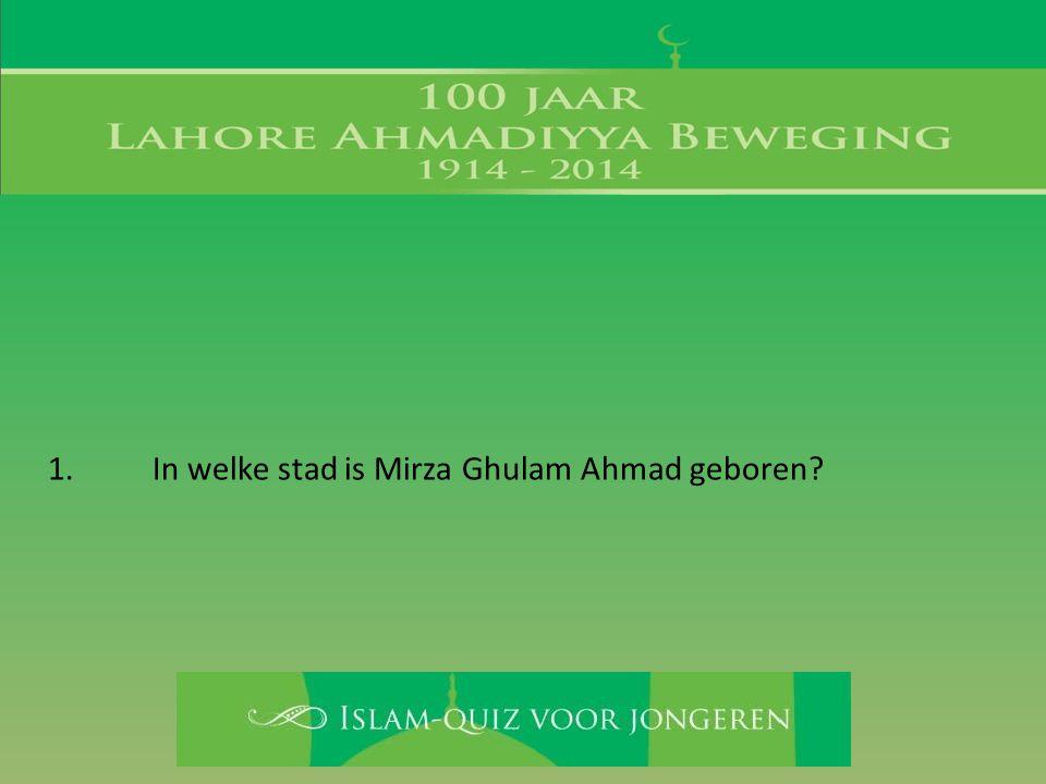 1. In welke stad is Mirza Ghulam Ahmad geboren