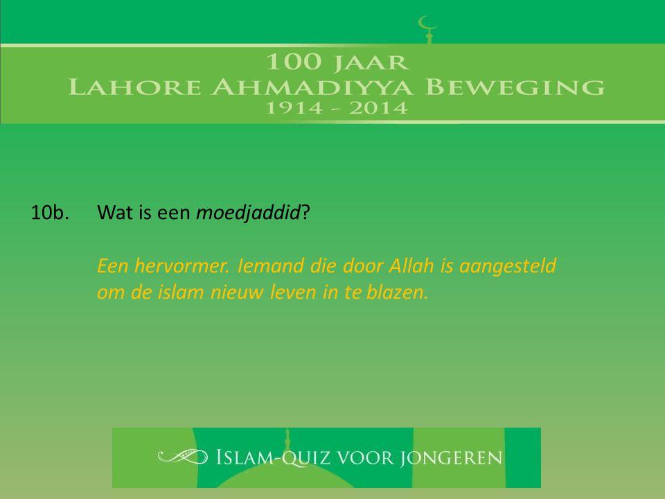 10b. Wat is een moedjaddid Een hervormer. Iemand die door Allah is aangesteld. om de islam nieuw leven in te blazen.
