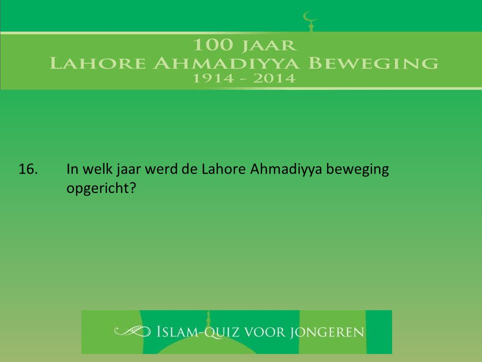 16. In welk jaar werd de Lahore Ahmadiyya beweging opgericht